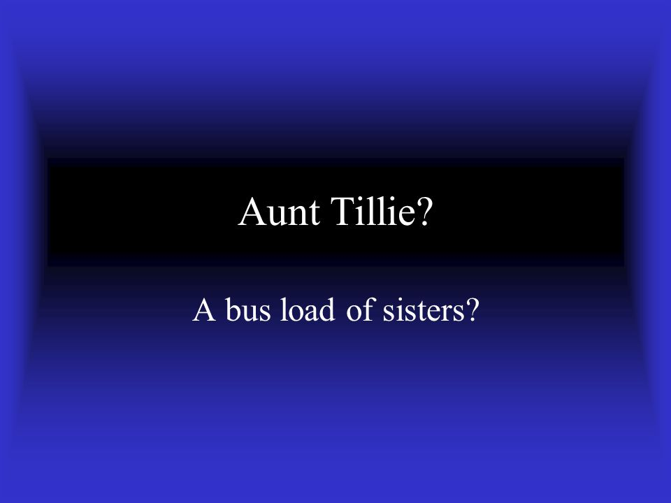 Aunt Tillie A bus load of sisters