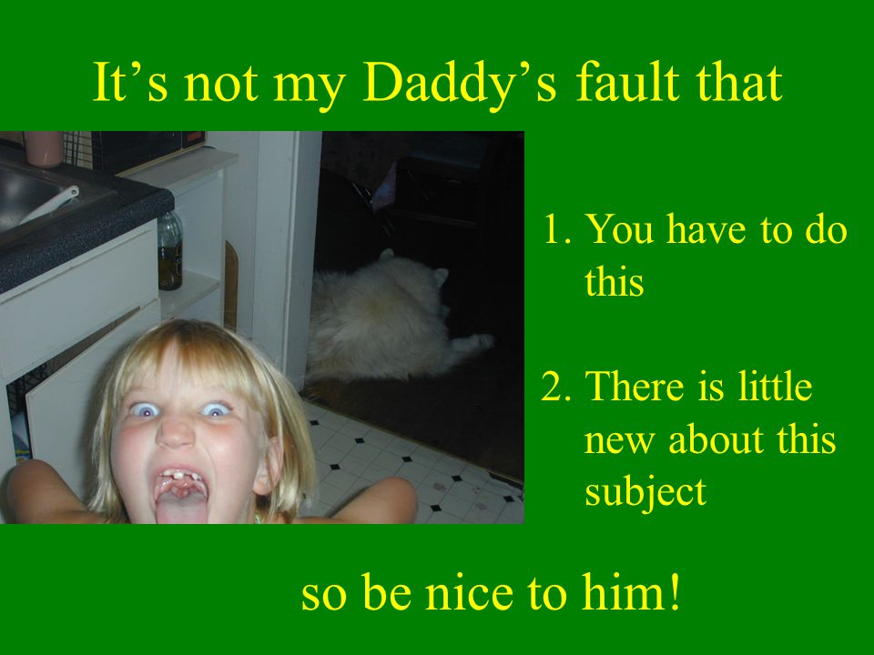 It's not my Daddy's fault that 1.You have to do this 2.There is little new about this subject so be nice to him!
