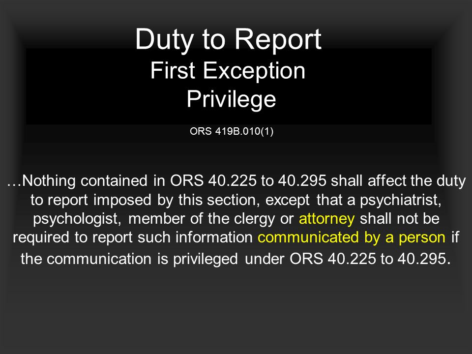 Duty to Report First Exception Privilege ORS 419B.010(1) …Nothing contained in ORS 40.225 to 40.295 shall affect the duty to report imposed by this section, except that a psychiatrist, psychologist, member of the clergy or attorney shall not be required to report such information communicated by a person if the communication is privileged under ORS 40.225 to 40.295.