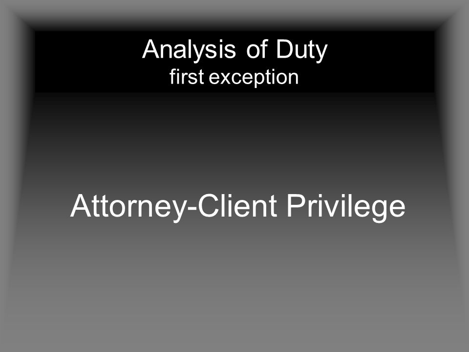 Analysis of Duty first exception Attorney-Client Privilege