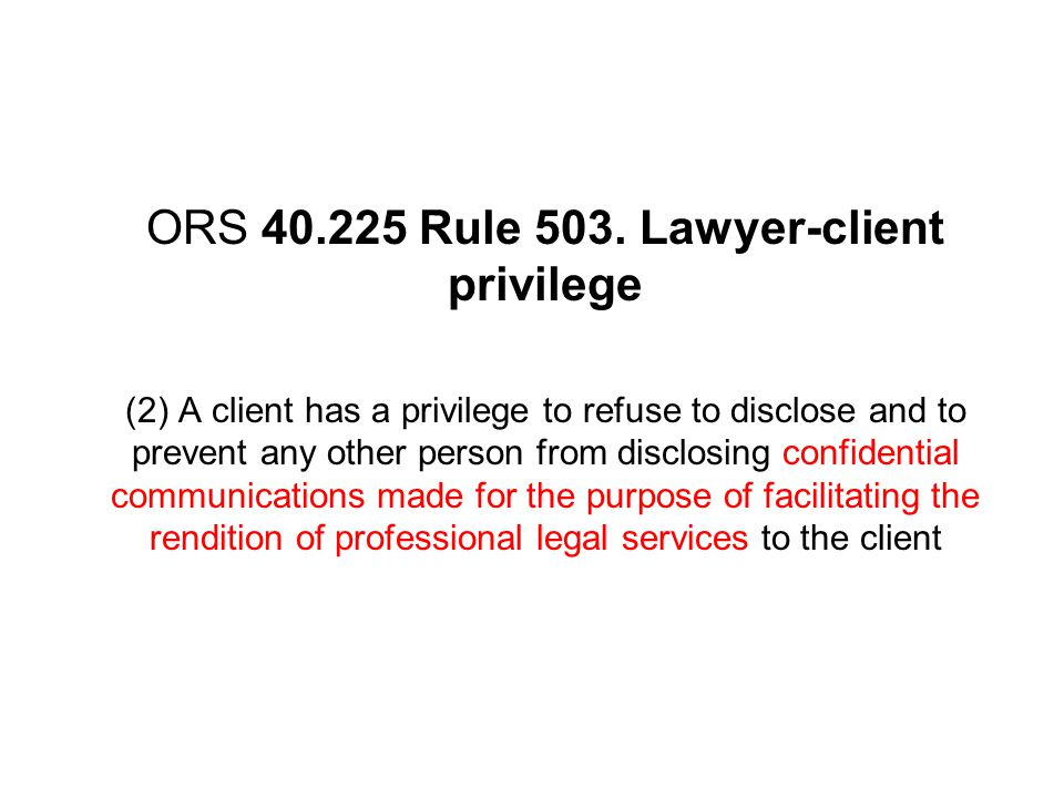 ORS 40.225 Rule 503. Lawyer-client privilege (2) A client has a privilege to refuse to disclose and to prevent any other person from disclosing confid