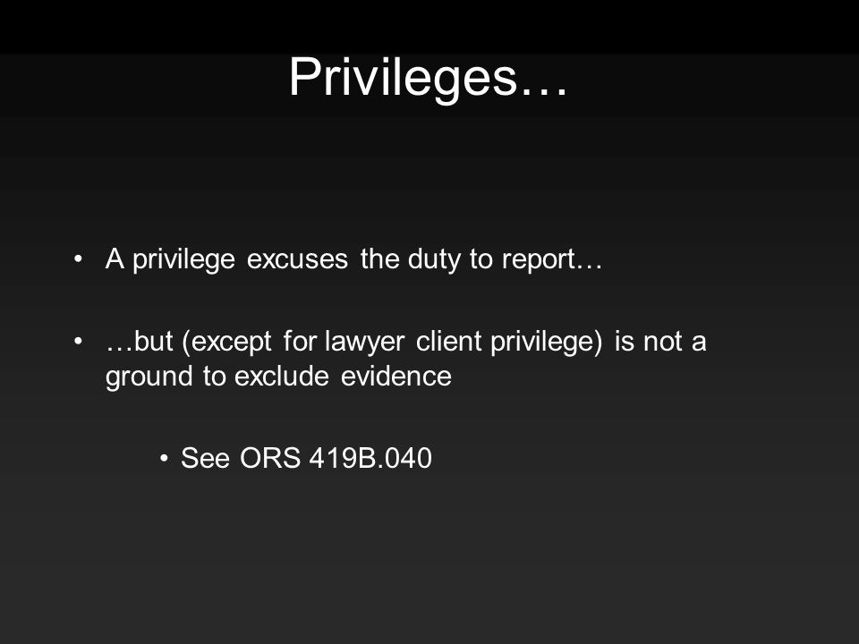 Privileges… A privilege excuses the duty to report… …but (except for lawyer client privilege) is not a ground to exclude evidence See ORS 419B.040