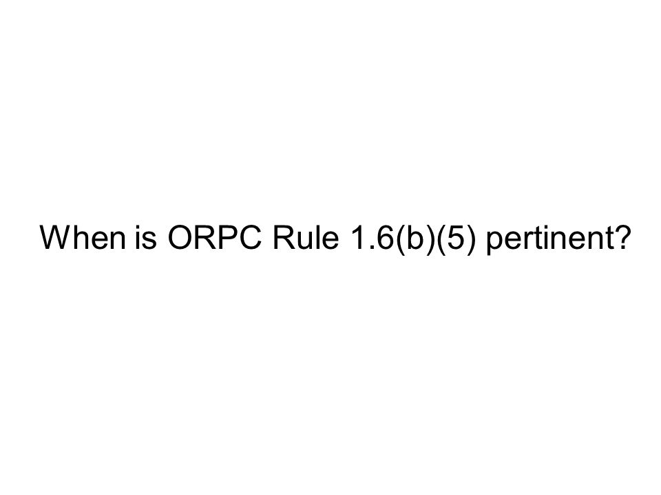 When is ORPC Rule 1.6(b)(5) pertinent