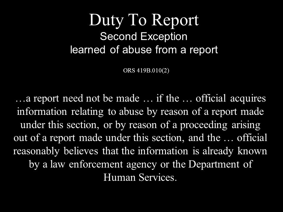 Duty To Report Second Exception learned of abuse from a report ORS 419B.010(2) …a report need not be made … if the … official acquires information relating to abuse by reason of a report made under this section, or by reason of a proceeding arising out of a report made under this section, and the … official reasonably believes that the information is already known by a law enforcement agency or the Department of Human Services.