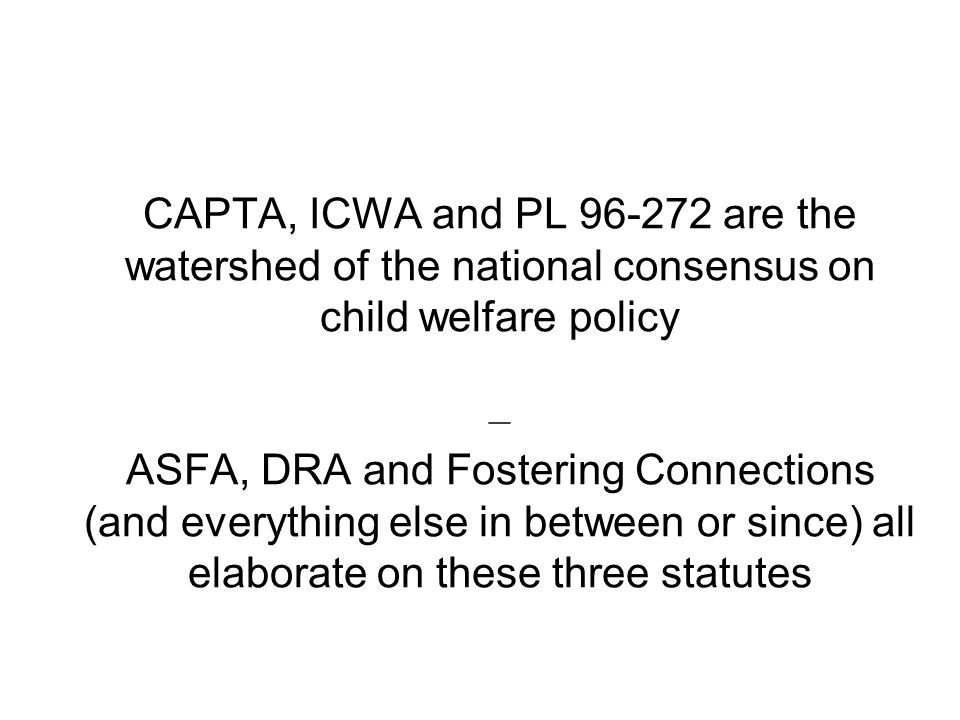 CAPTA, ICWA and PL 96-272 are the watershed of the national consensus on child welfare policy – ASFA, DRA and Fostering Connections (and everything else in between or since) all elaborate on these three statutes