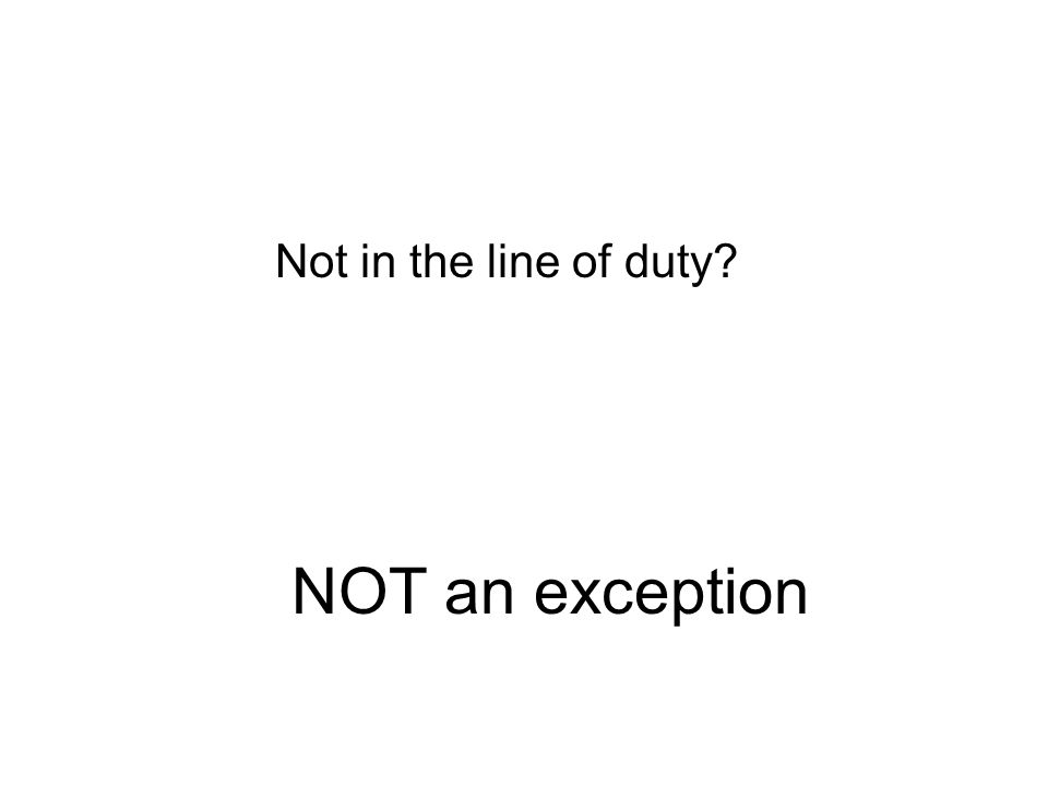 NOT an exception Not in the line of duty