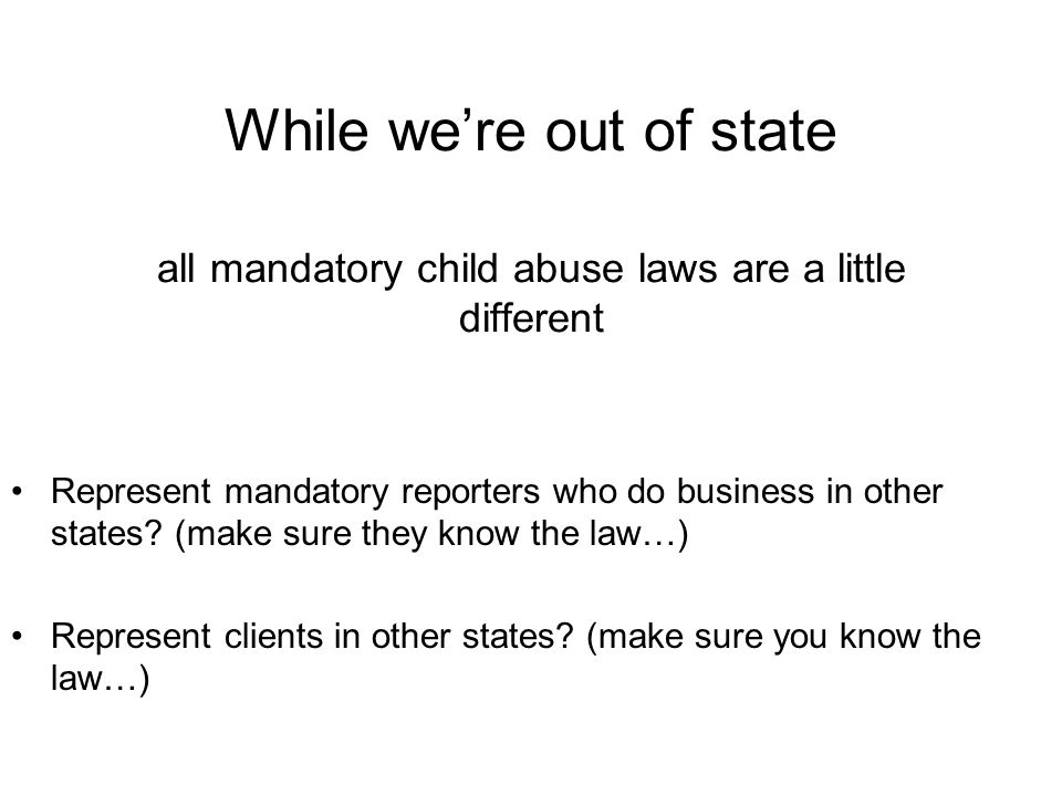 While we're out of state all mandatory child abuse laws are a little different Represent mandatory reporters who do business in other states.