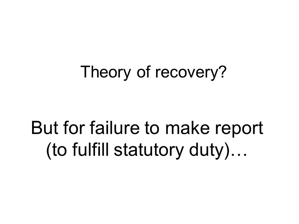 But for failure to make report (to fulfill statutory duty)… Theory of recovery