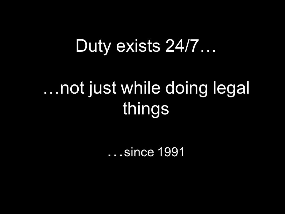 Duty exists 24/7… …not just while doing legal things … since 1991