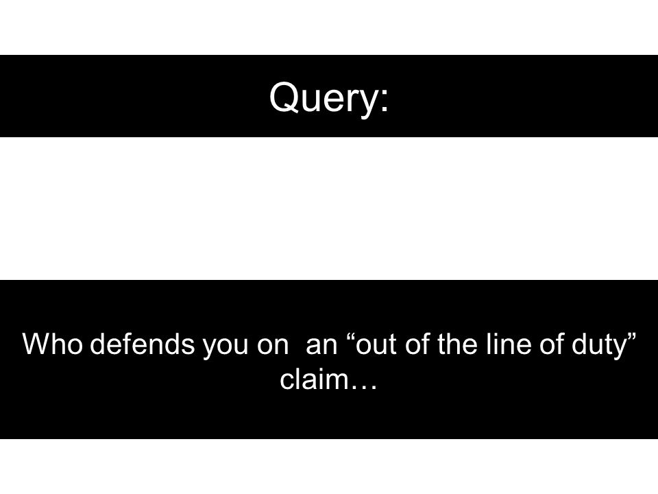 Query: Who defends you on an out of the line of duty claim…