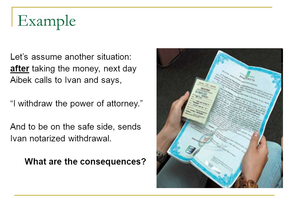 Example Let's assume another situation: after taking the money, next day Aibek calls to Ivan and says, I withdraw the power of attorney. And to be on the safe side, sends Ivan notarized withdrawal.