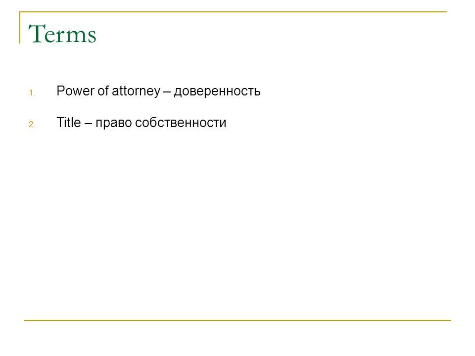 Terms 1. Power of attorney – доверенность 2. Title – право собственности