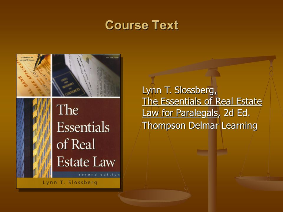 Course Text Lynn T. Slossberg, The Essentials of Real Estate Law for Paralegals, 2d Ed.