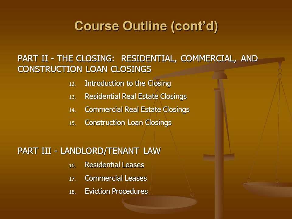 Course Outline (cont'd) PART II - THE CLOSING: RESIDENTIAL, COMMERCIAL, AND CONSTRUCTION LOAN CLOSINGS 12.
