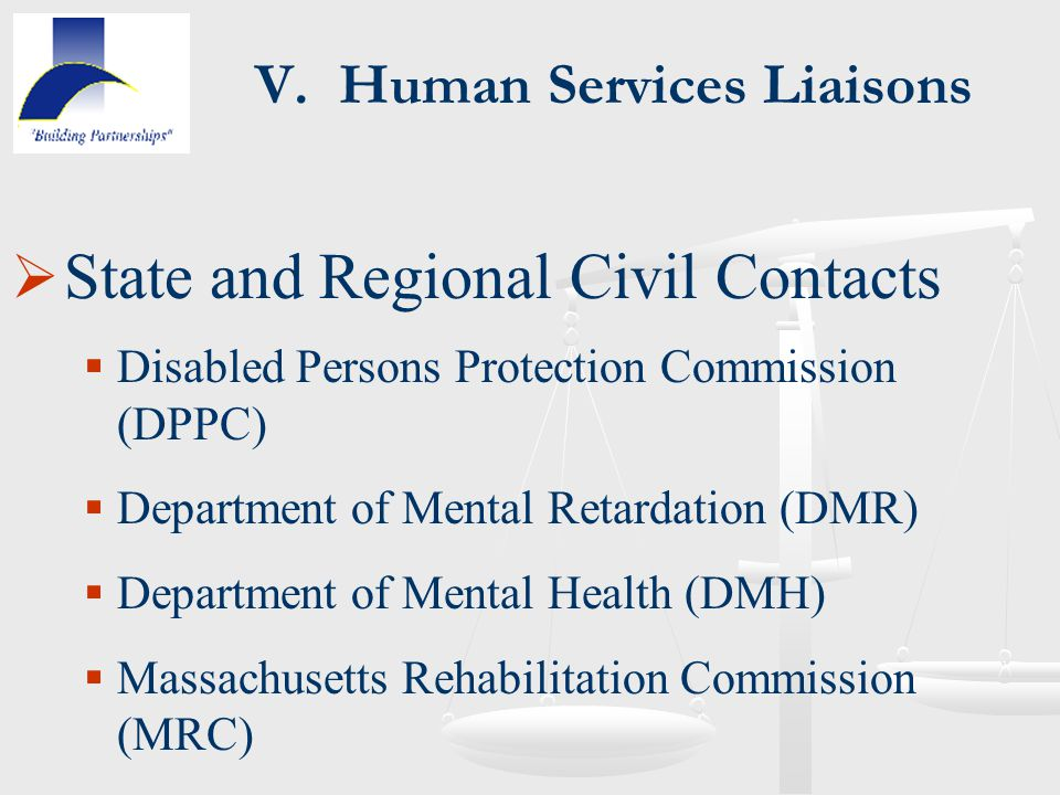 V. Human Services Liaisons  State and Regional Civil Contacts  Disabled Persons Protection Commission (DPPC)  Department of Mental Retardation (DMR