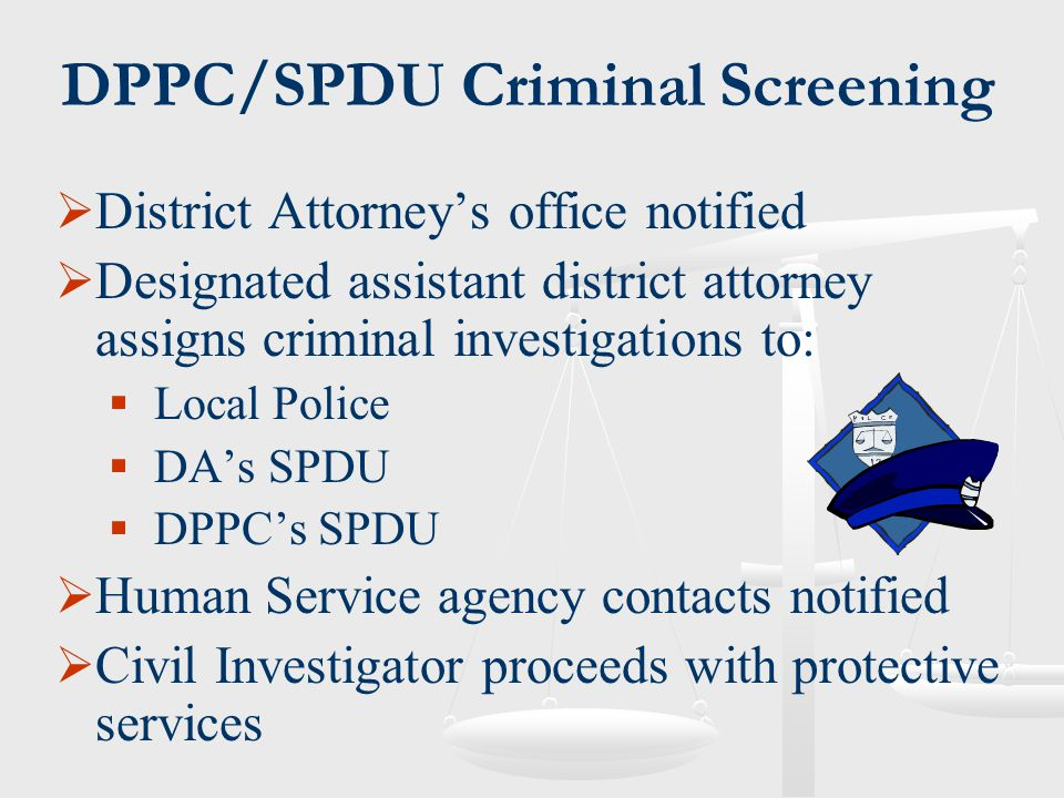 DPPC/SPDU Criminal Screening  District Attorney's office notified  Designated assistant district attorney assigns criminal investigations to:  Loca