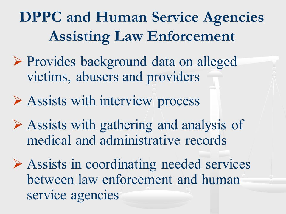 DPPC and Human Service Agencies Assisting Law Enforcement  Provides background data on alleged victims, abusers and providers  Assists with intervie