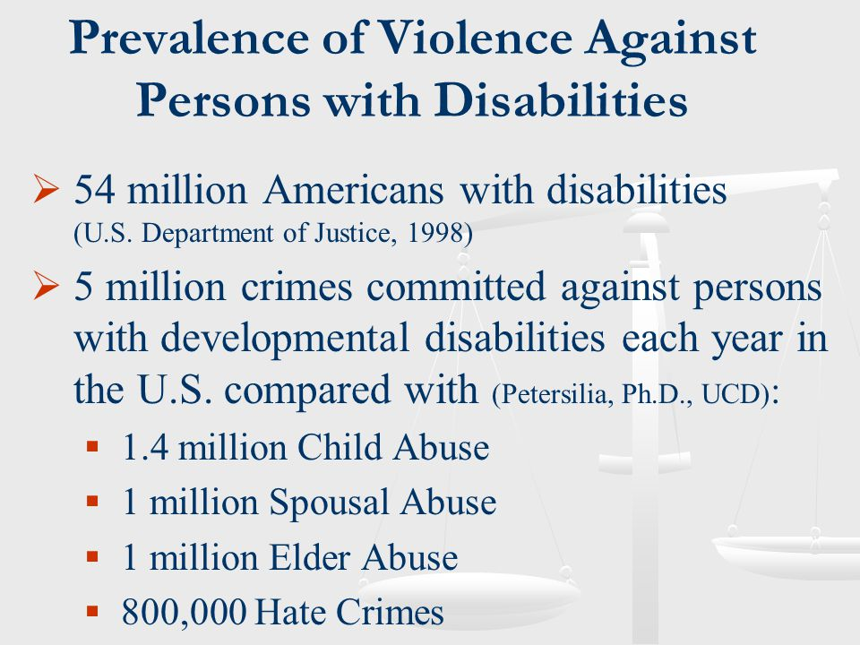 Prevalence of Violence Against Persons with Disabilities  54 million Americans with disabilities (U.S. Department of Justice, 1998)  5 million crime