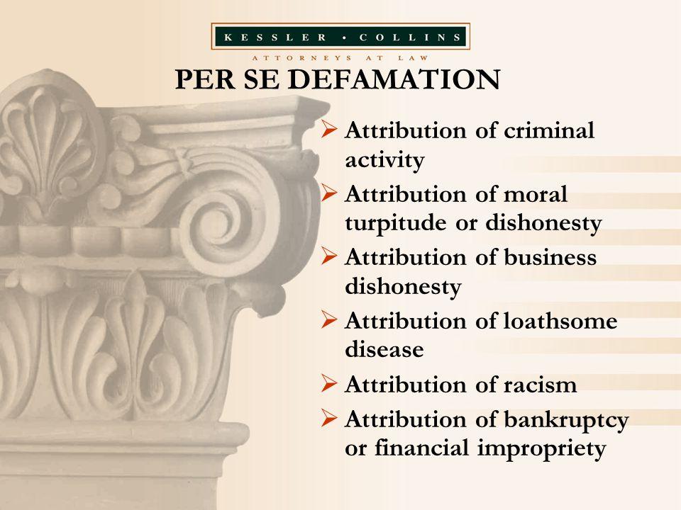 PER SE DEFAMATION  Attribution of criminal activity  Attribution of moral turpitude or dishonesty  Attribution of business dishonesty  Attribution