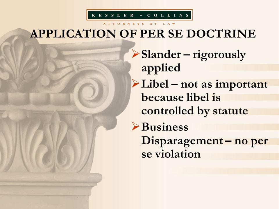 APPLICATION OF PER SE DOCTRINE  Slander – rigorously applied  Libel – not as important because libel is controlled by statute  Business Disparageme