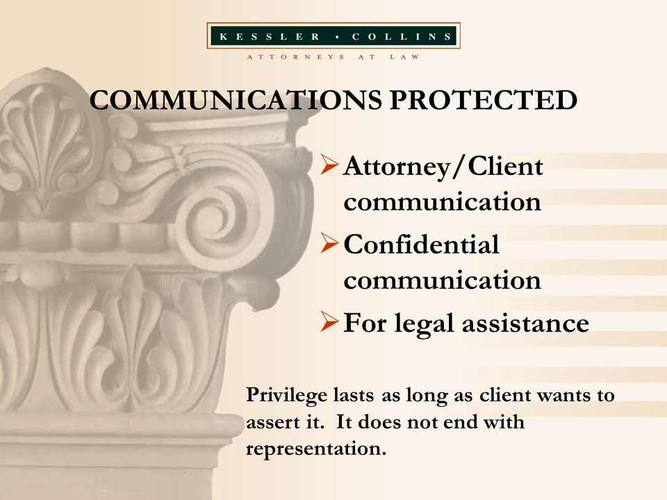 COMMUNICATIONS PROTECTED  Attorney/Client communication  Confidential communication  For legal assistance Privilege lasts as long as client wants to assert it.
