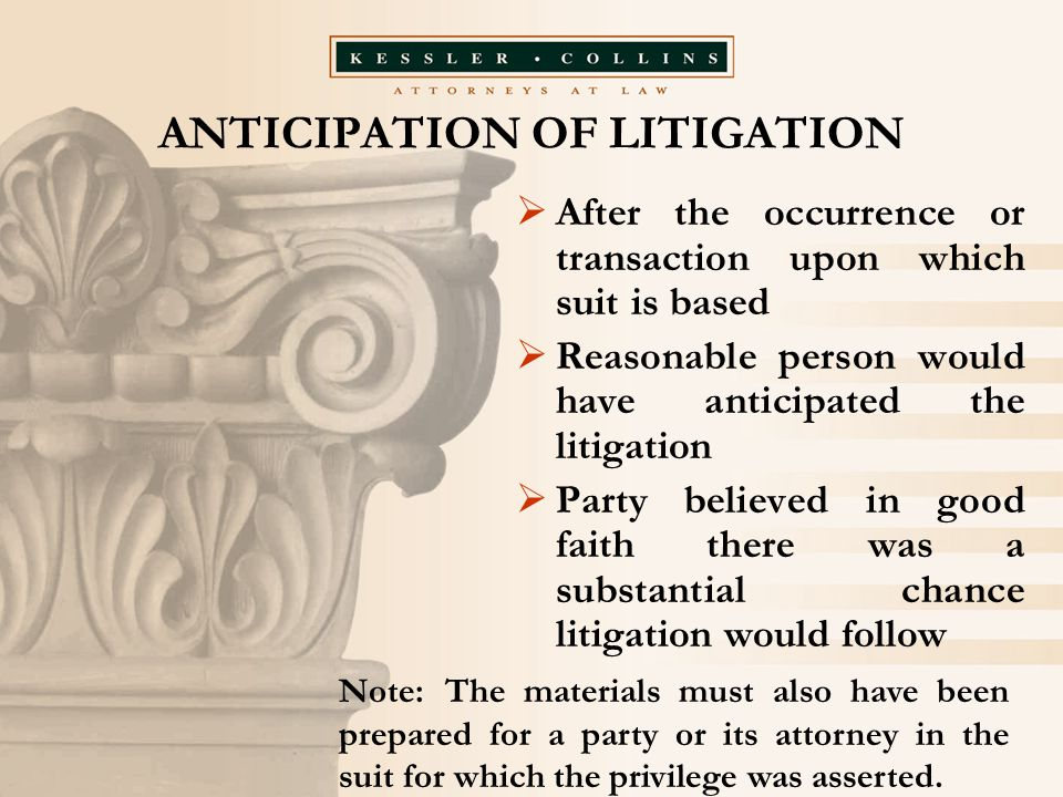 ANTICIPATION OF LITIGATION  After the occurrence or transaction upon which suit is based  Reasonable person would have anticipated the litigation 