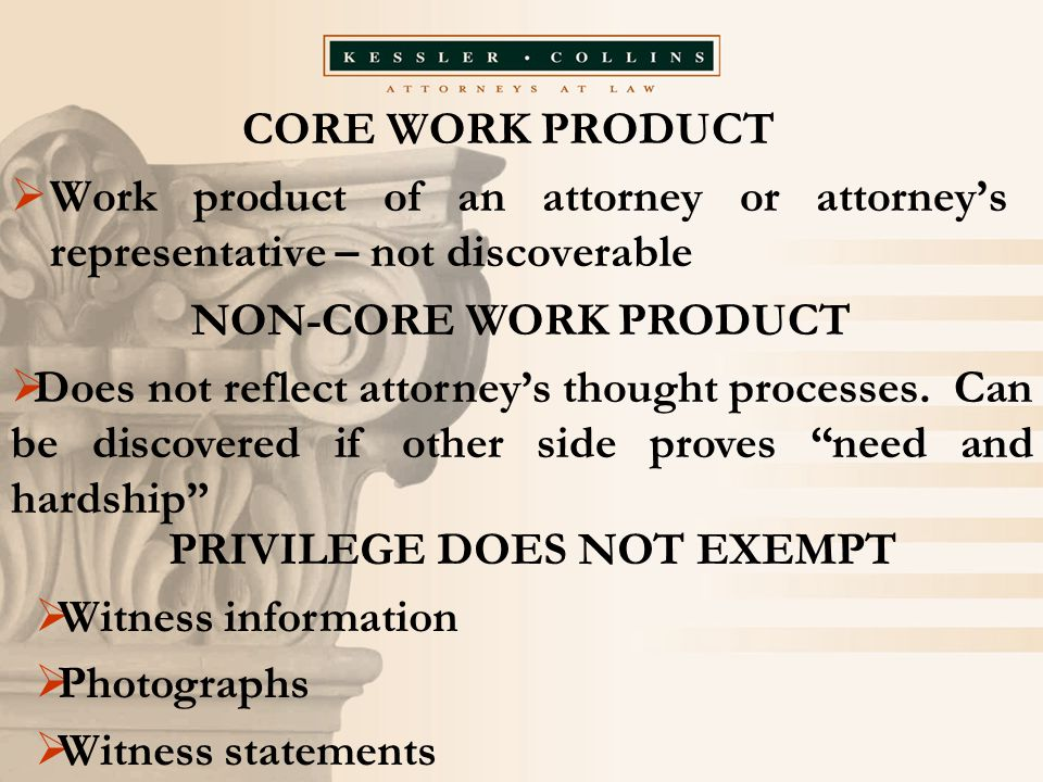 CORE WORK PRODUCT  Work product of an attorney or attorney's representative – not discoverable NON-CORE WORK PRODUCT  Does not reflect attorney's th