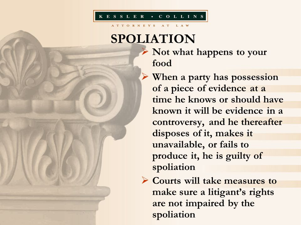SPOLIATION  Not what happens to your food  When a party has possession of a piece of evidence at a time he knows or should have known it will be evidence in a controversy, and he thereafter disposes of it, makes it unavailable, or fails to produce it, he is guilty of spoliation  Courts will take measures to make sure a litigant's rights are not impaired by the spoliation