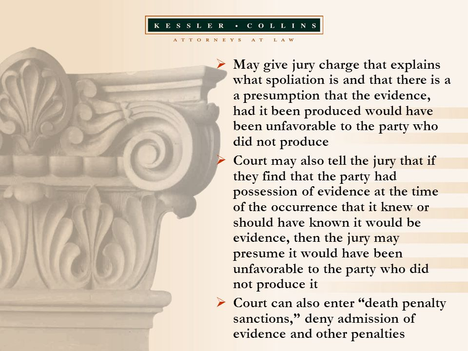  May give jury charge that explains what spoliation is and that there is a a presumption that the evidence, had it been produced would have been unfavorable to the party who did not produce  Court may also tell the jury that if they find that the party had possession of evidence at the time of the occurrence that it knew or should have known it would be evidence, then the jury may presume it would have been unfavorable to the party who did not produce it  Court can also enter death penalty sanctions, deny admission of evidence and other penalties