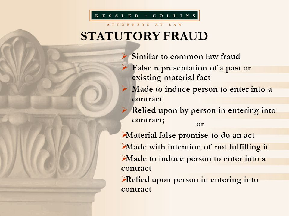 STATUTORY FRAUD  Similar to common law fraud  False representation of a past or existing material fact  Made to induce person to enter into a contr