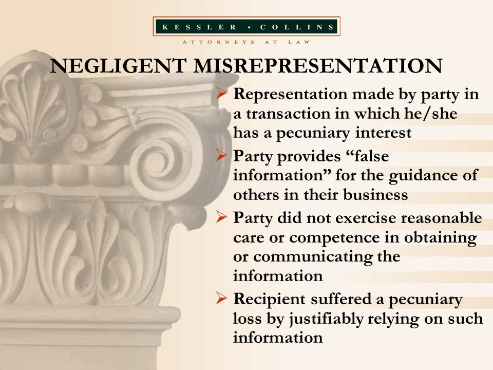 """NEGLIGENT MISREPRESENTATION  Representation made by party in a transaction in which he/she has a pecuniary interest  Party provides """"false informati"""