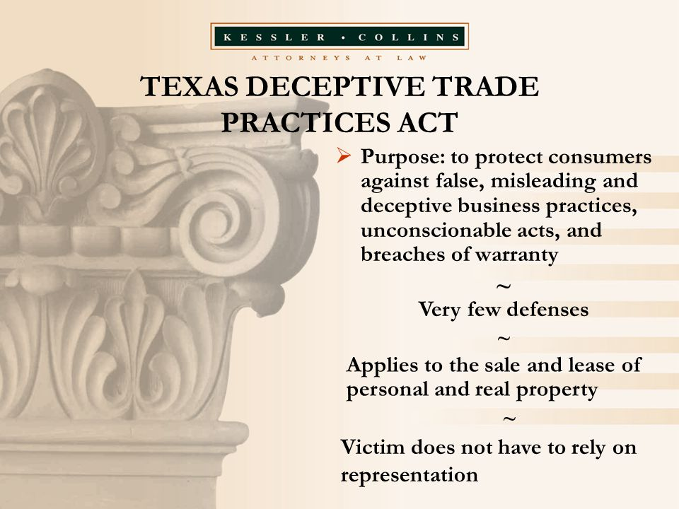 TEXAS DECEPTIVE TRADE PRACTICES ACT  Purpose: to protect consumers against false, misleading and deceptive business practices, unconscionable acts, and breaches of warranty ~ Very few defenses ~ Applies to the sale and lease of personal and real property ~ Victim does not have to rely on representation
