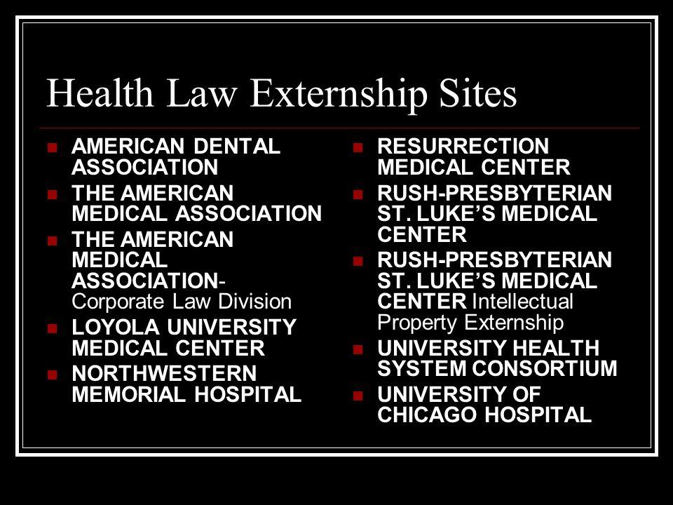 Health Law Externship Sites AMERICAN DENTAL ASSOCIATION THE AMERICAN MEDICAL ASSOCIATION THE AMERICAN MEDICAL ASSOCIATION- Corporate Law Division LOYOLA UNIVERSITY MEDICAL CENTER NORTHWESTERN MEMORIAL HOSPITAL RESURRECTION MEDICAL CENTER RUSH-PRESBYTERIAN ST.