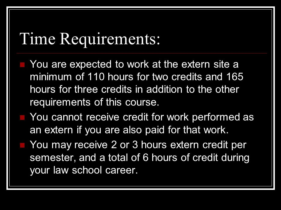 Time Requirements: You are expected to work at the extern site a minimum of 110 hours for two credits and 165 hours for three credits in addition to the other requirements of this course.