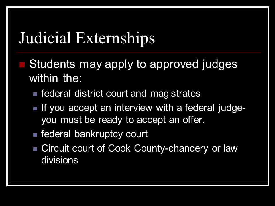Judicial Externships Students may apply to approved judges within the: federal district court and magistrates If you accept an interview with a federal judge- you must be ready to accept an offer.