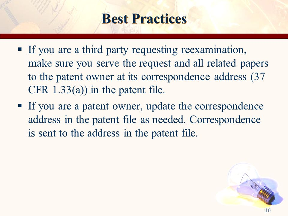 16 Best Practices  If you are a third party requesting reexamination, make sure you serve the request and all related papers to the patent owner at its correspondence address (37 CFR 1.33(a)) in the patent file.