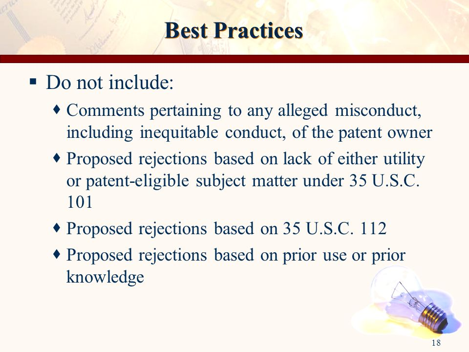 18 Best Practices  Do not include:  Comments pertaining to any alleged misconduct, including inequitable conduct, of the patent owner  Proposed rejections based on lack of either utility or patent-eligible subject matter under 35 U.S.C.
