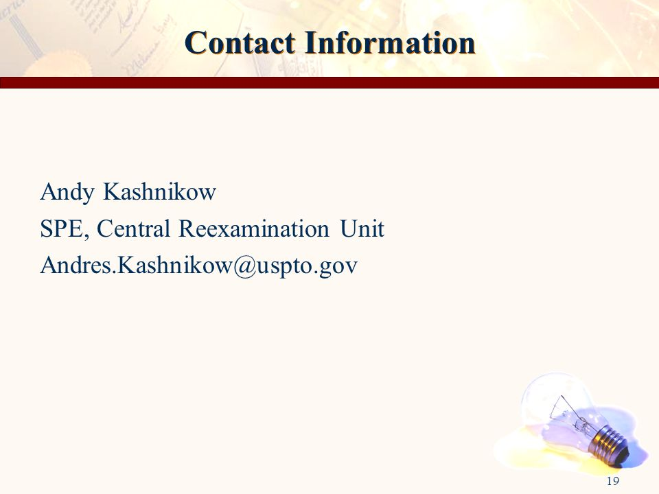 19 Contact Information Andy Kashnikow SPE, Central Reexamination Unit Andres.Kashnikow@uspto.gov