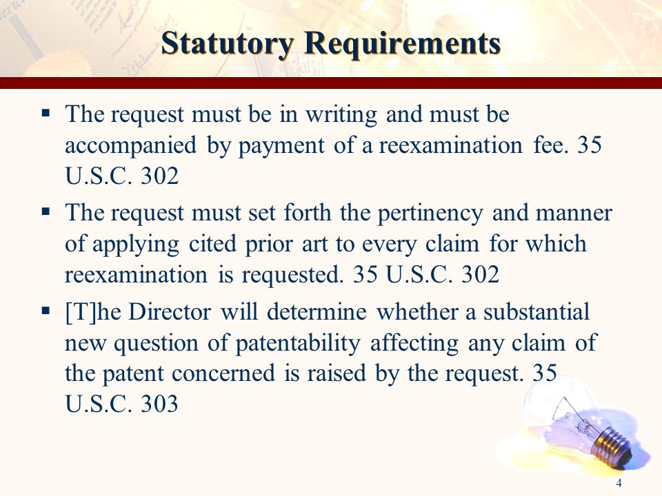 4 Statutory Requirements  The request must be in writing and must be accompanied by payment of a reexamination fee. 35 U.S.C. 302  The request must