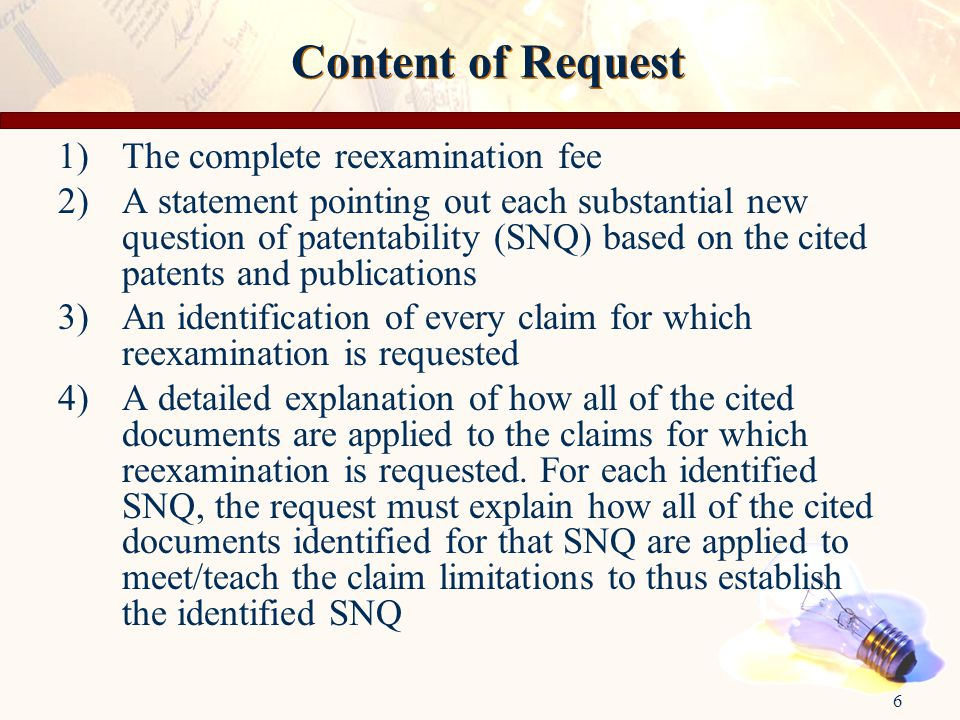 6 Content of Request 1)The complete reexamination fee 2)A statement pointing out each substantial new question of patentability (SNQ) based on the cited patents and publications 3)An identification of every claim for which reexamination is requested 4)A detailed explanation of how all of the cited documents are applied to the claims for which reexamination is requested.
