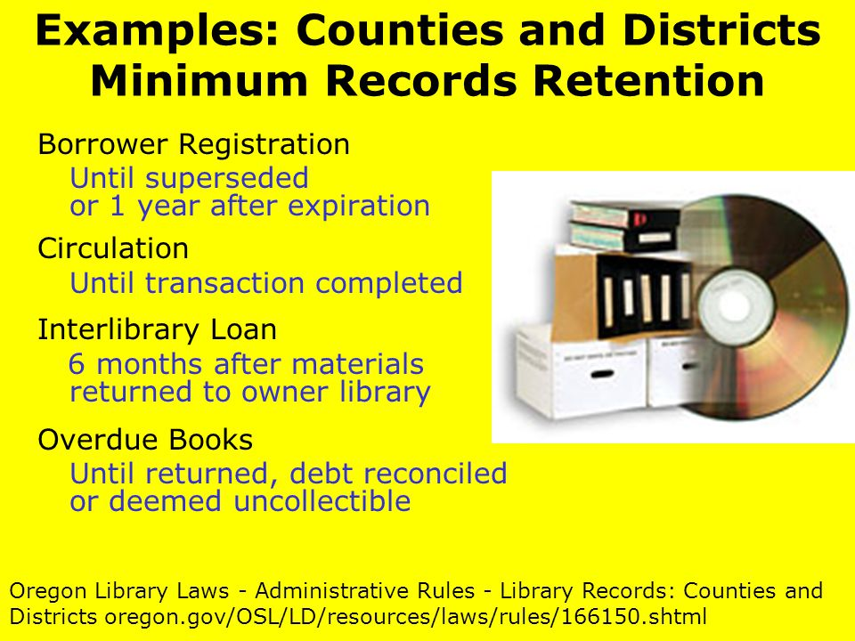 Examples: Counties and Districts Minimum Records Retention Borrower Registration Until superseded or 1 year after expiration Circulation Until transaction completed Interlibrary Loan 6 months after materials returned to owner library Overdue Books Until returned, debt reconciled or deemed uncollectible Oregon Library Laws - Administrative Rules - Library Records: Counties and Districts oregon.gov/OSL/LD/resources/laws/rules/166150.shtml