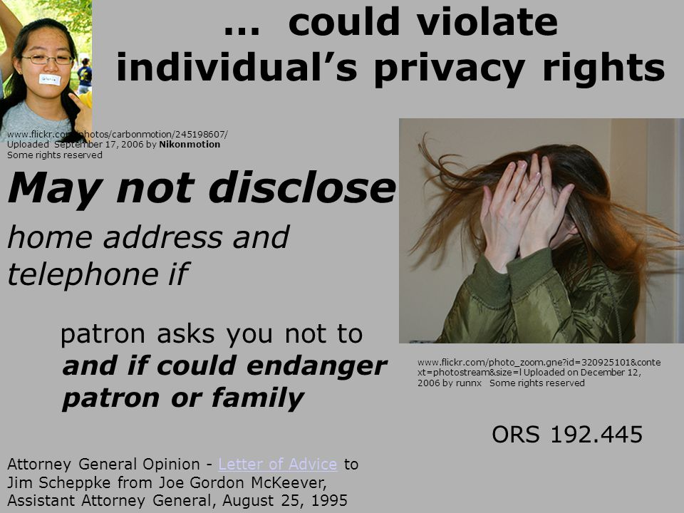 … could violate individual's privacy rights May not disclose home address and telephone if patron asks you not to and if could endanger patron or family ORS 192.445 Attorney General Opinion - Letter of Advice to Jim Scheppke from Joe Gordon McKeever, Assistant Attorney General, August 25, 1995Letter of Advice www.flickr.com/photos/carbonmotion/245198607/ Uploaded September 17, 2006 by Nikonmotion Some rights reserved www.flickr.com/photo_zoom.gne id=320925101&conte xt=photostream&size=l Uploaded on December 12, 2006 by runnx Some rights reserved