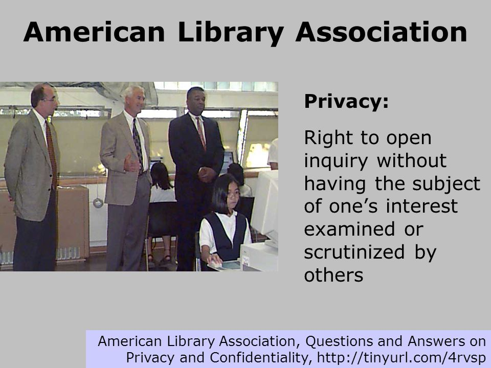 American Library Association Privacy: Right to open inquiry without having the subject of one's interest examined or scrutinized by others American Library Association, Questions and Answers on Privacy and Confidentiality, http://tinyurl.com/4rvsp
