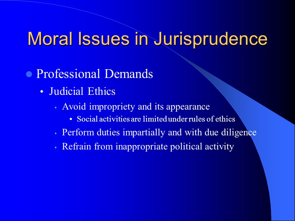Moral Issues in Jurisprudence Professional Demands Judicial Ethics Avoid impropriety and its appearance Social activities are limited under rules of e