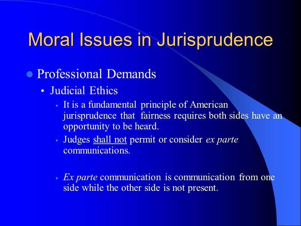 Moral Issues in Jurisprudence Professional Demands Judicial Ethics It is a fundamental principle of American jurisprudence that fairness requires both sides have an opportunity to be heard.