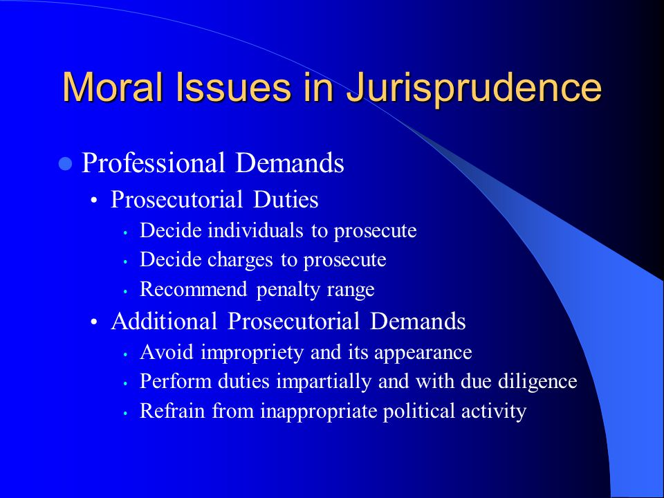 Moral Issues in Jurisprudence Professional Demands Prosecutorial Duties Decide individuals to prosecute Decide charges to prosecute Recommend penalty