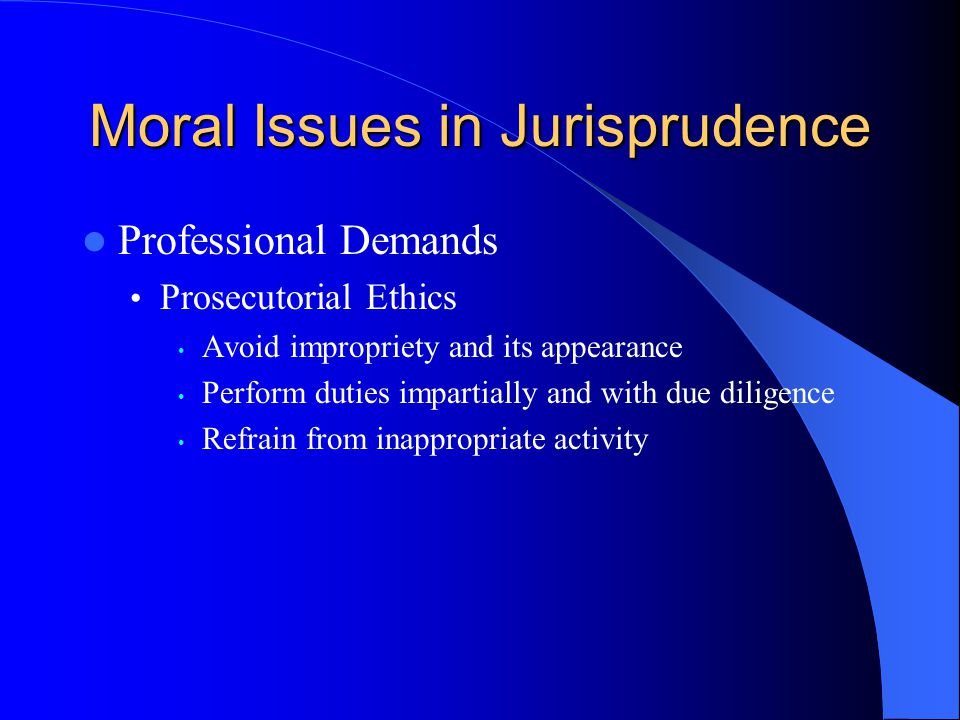 Moral Issues in Jurisprudence Professional Demands Prosecutorial Ethics Avoid impropriety and its appearance Perform duties impartially and with due d