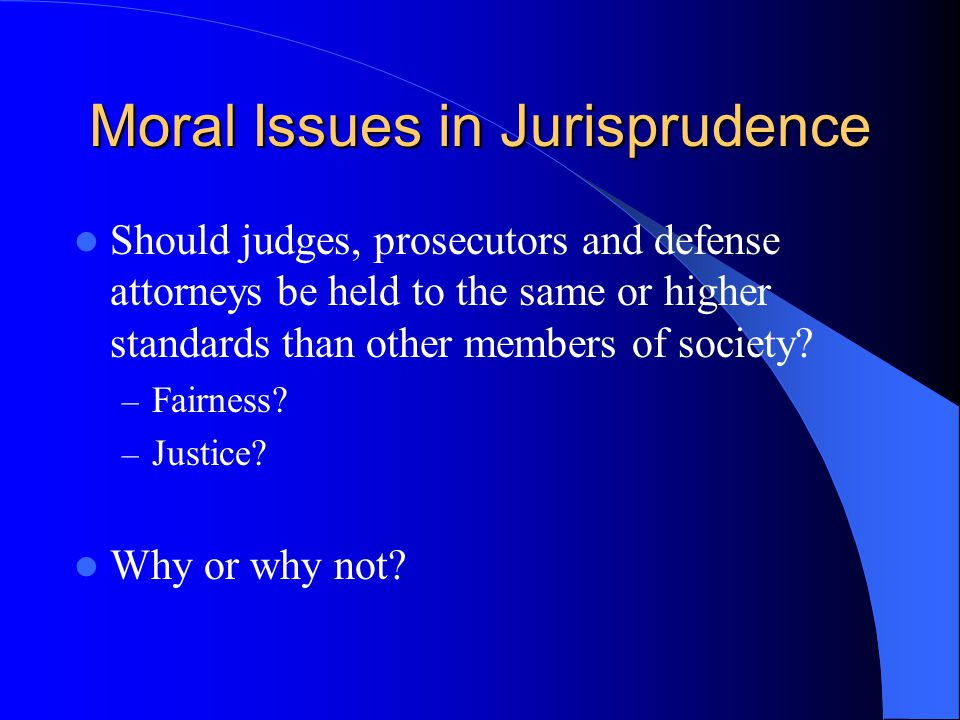 Moral Issues in Jurisprudence Should judges, prosecutors and defense attorneys be held to the same or higher standards than other members of society.