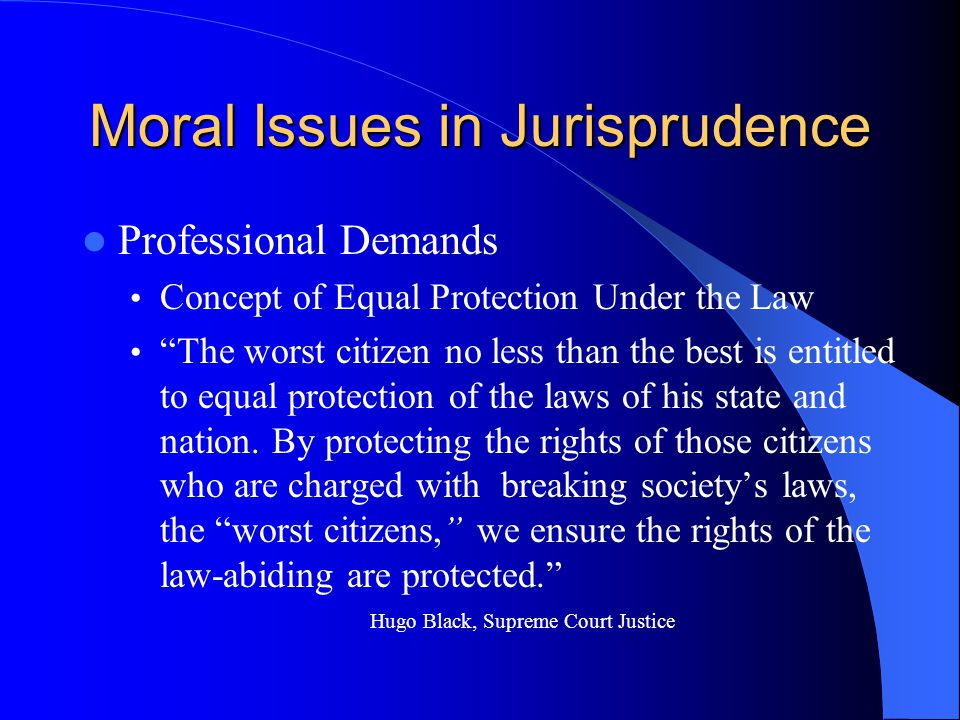 Moral Issues in Jurisprudence Professional Demands Concept of Equal Protection Under the Law The worst citizen no less than the best is entitled to equal protection of the laws of his state and nation.