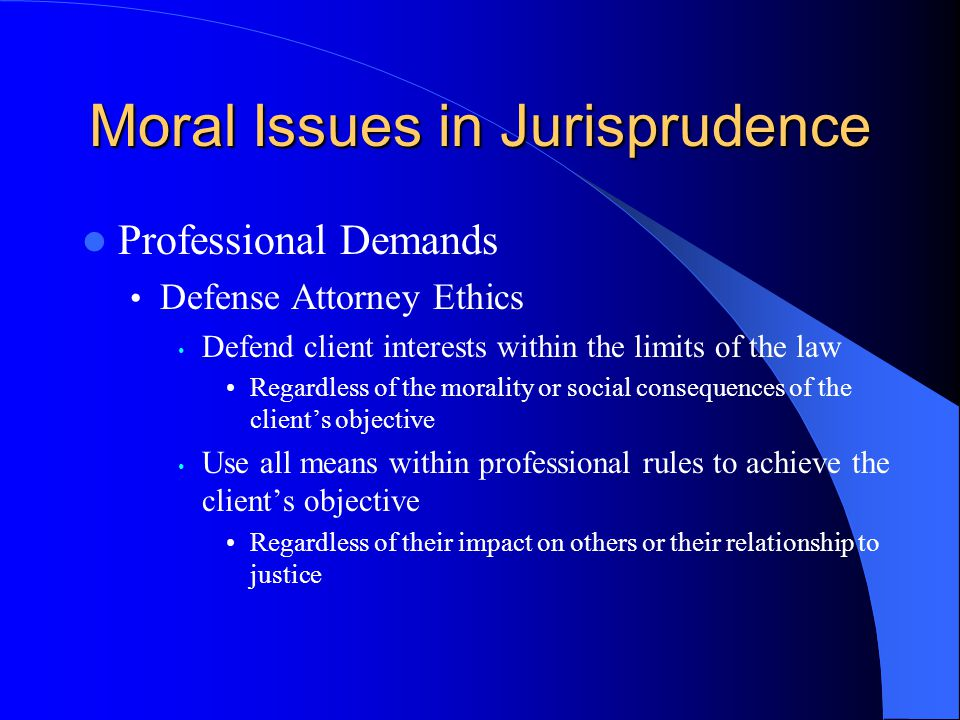 Moral Issues in Jurisprudence Professional Demands Defense Attorney Ethics Defend client interests within the limits of the law Regardless of the morality or social consequences of the client's objective Use all means within professional rules to achieve the client's objective Regardless of their impact on others or their relationship to justice